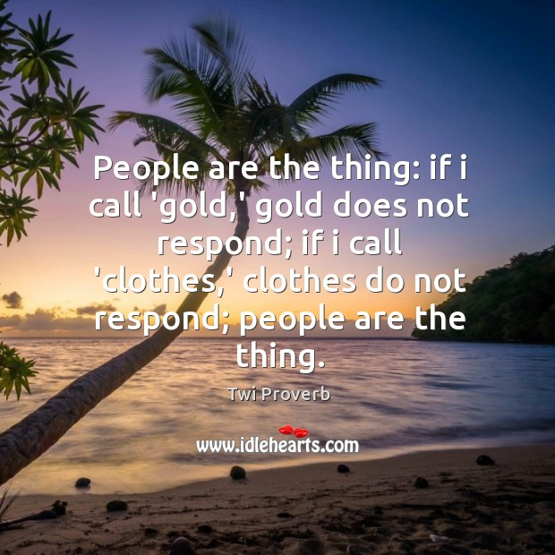 People are the thing: if I call 'gold,' gold does not respond Twi Proverbs Image