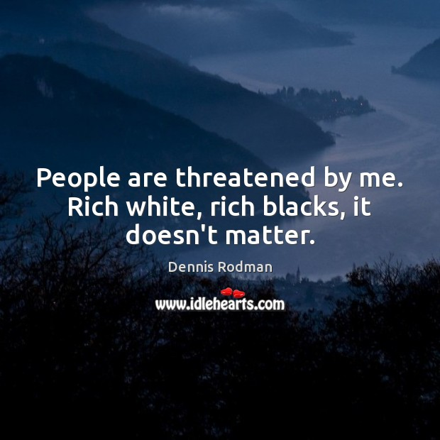 People are threatened by me. Rich white, rich blacks, it doesn't matter. Dennis Rodman Picture Quote