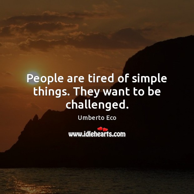 People are tired of simple things. They want to be challenged. Image