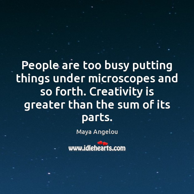 Image, People are too busy putting things under microscopes and so forth. Creativity