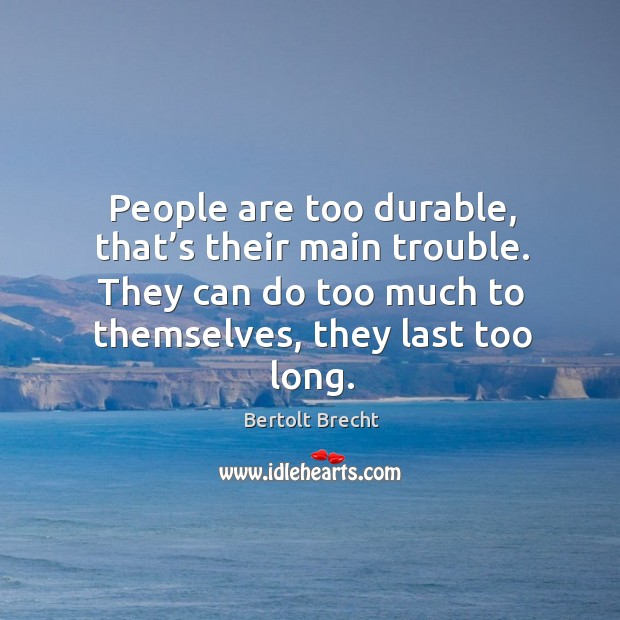 People are too durable, that's their main trouble. They can do too much to themselves, they last too long. Image