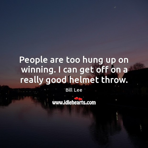 People are too hung up on winning. I can get off on a really good helmet throw. Bill Lee Picture Quote
