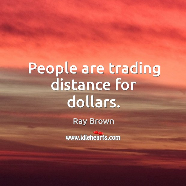 People are trading distance for dollars. Ray Brown Picture Quote