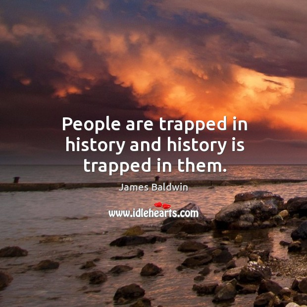 People are trapped in history and history is trapped in them. Image