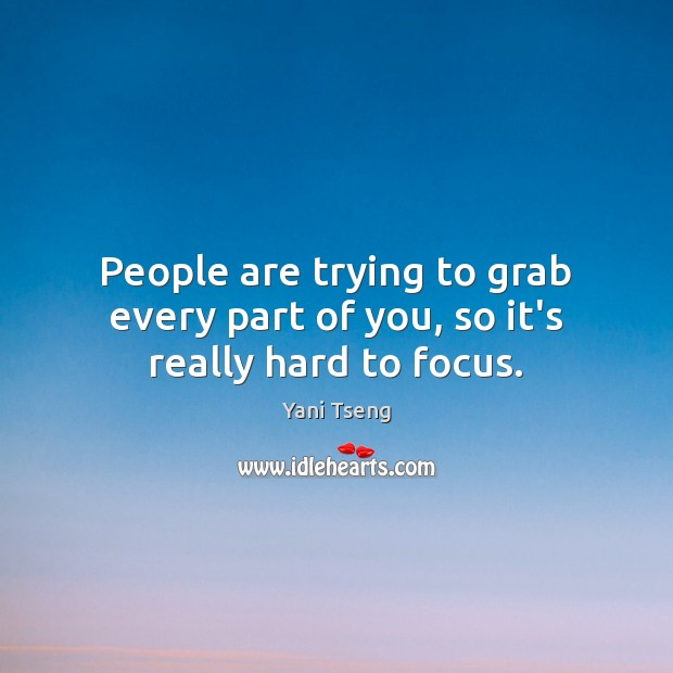 People are trying to grab every part of you, so it's really hard to focus. Image
