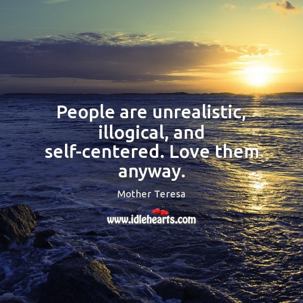 Image, People are unrealistic, illogical, and self-centered. Love them anyway.