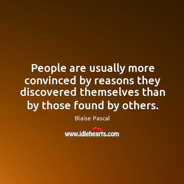 People are usually more convinced by reasons they discovered themselves than by those found by others. Image