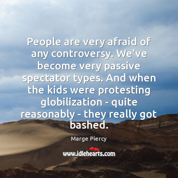 People are very afraid of any controversy. We've become very passive spectator Marge Piercy Picture Quote