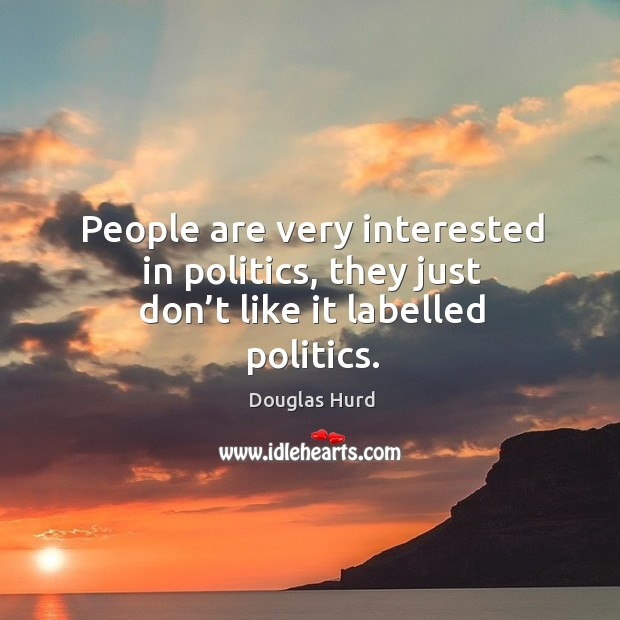 People are very interested in politics, they just don't like it labelled politics. Image