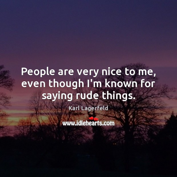 People are very nice to me, even though I'm known for saying rude things. Karl Lagerfeld Picture Quote