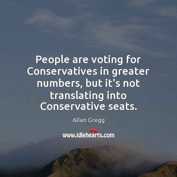 People are voting for Conservatives in greater numbers, but it's not translating Vote Quotes Image