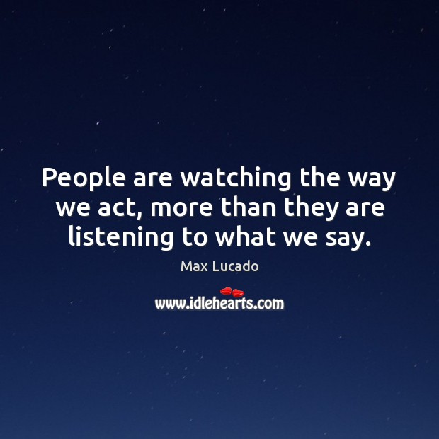 Image, People are watching the way we act, more than they are listening to what we say.