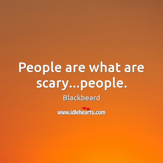People are what are scary…people. Image