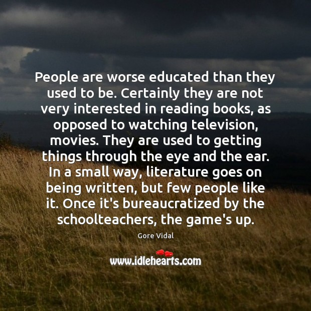 Image, People are worse educated than they used to be. Certainly they are