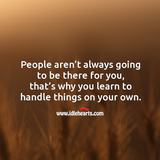 People aren't always going to be there for you, that's why you learn to handle things on your own. Image