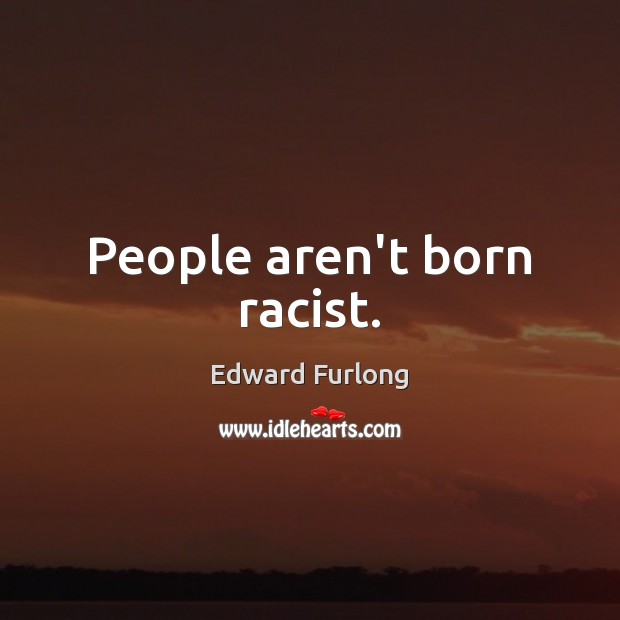 People aren't born racist. Image