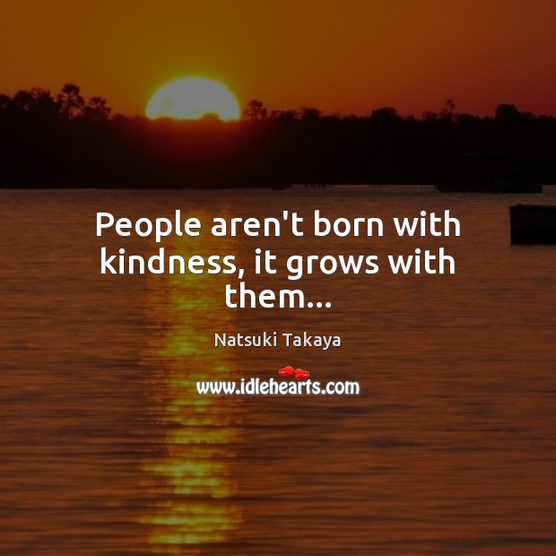 Image, People aren't born with kindness, it grows with them…