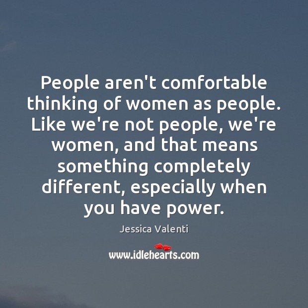 People aren't comfortable thinking of women as people. Like we're not people, Jessica Valenti Picture Quote