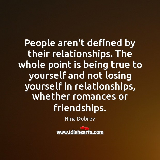 People aren't defined by their relationships. The whole point is being true Nina Dobrev Picture Quote