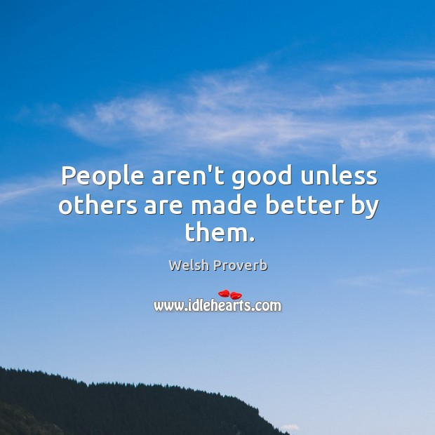 People aren't good unless others are made better by them. Welsh Proverbs Image