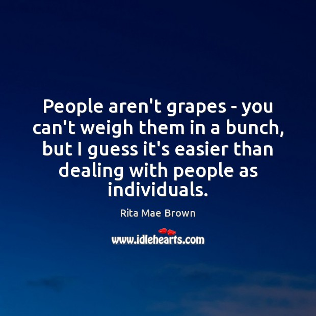 People aren't grapes – you can't weigh them in a bunch, but Rita Mae Brown Picture Quote