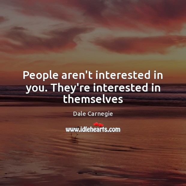 People aren't interested in you. They're interested in themselves Image