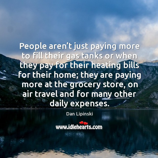 People aren't just paying more to fill their gas tanks or when they pay for their heating bills for their home; Image
