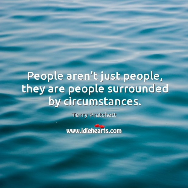 People aren't just people, they are people surrounded by circumstances. Image