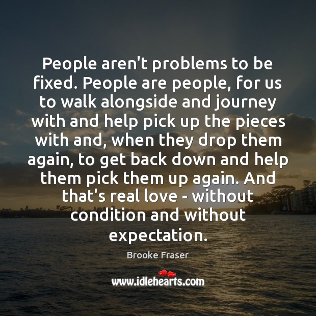 People aren't problems to be fixed. People are people, for us to Real Love Quotes Image