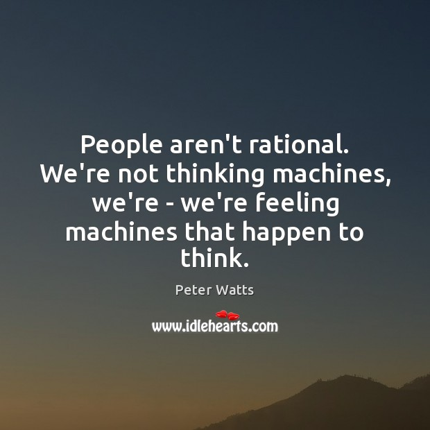 People aren't rational. We're not thinking machines, we're – we're feeling machines Peter Watts Picture Quote