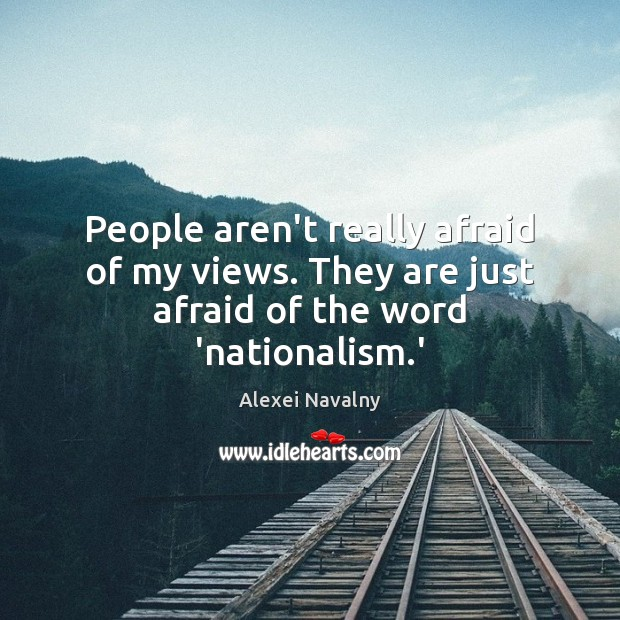 Image, People aren't really afraid of my views. They are just afraid of the word 'nationalism.'