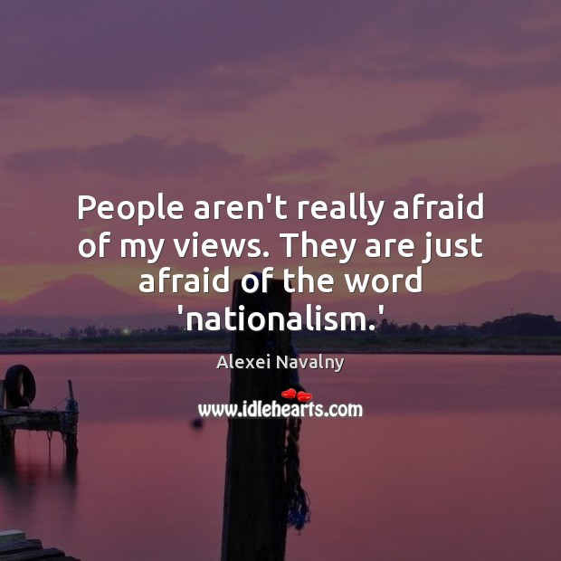 People aren't really afraid of my views. They are just afraid of the word 'nationalism.' Image