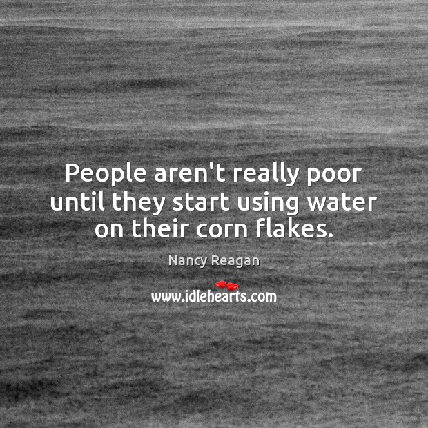 People aren't really poor until they start using water on their corn flakes. Nancy Reagan Picture Quote