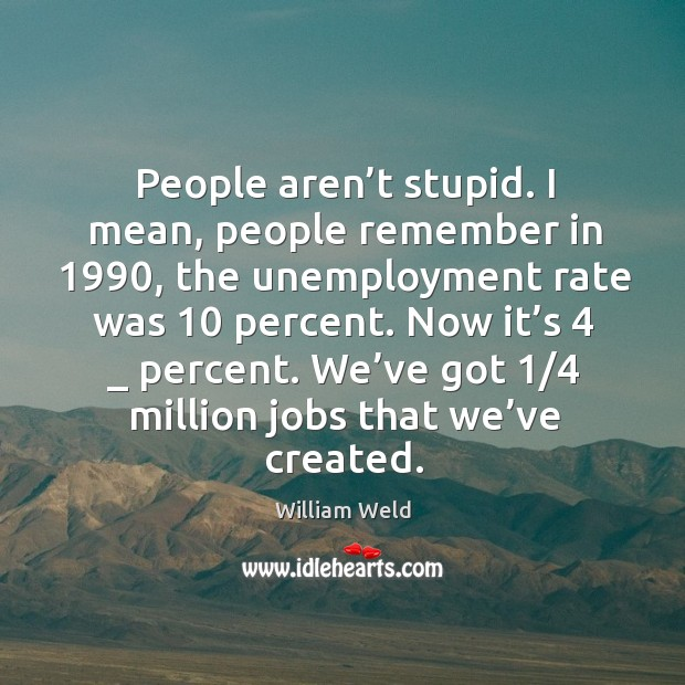People aren't stupid. I mean, people remember in 1990, the unemployment rate was 10 percent. Image