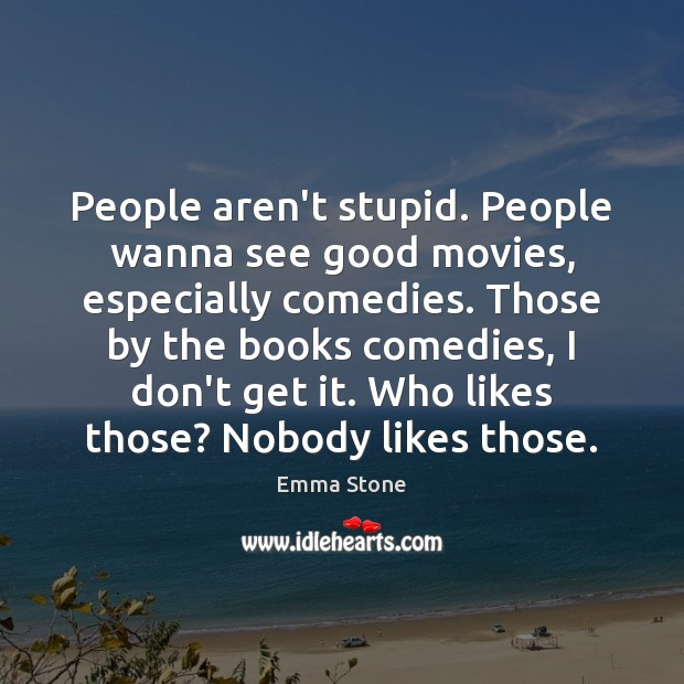 People aren't stupid. People wanna see good movies, especially comedies. Those by Emma Stone Picture Quote