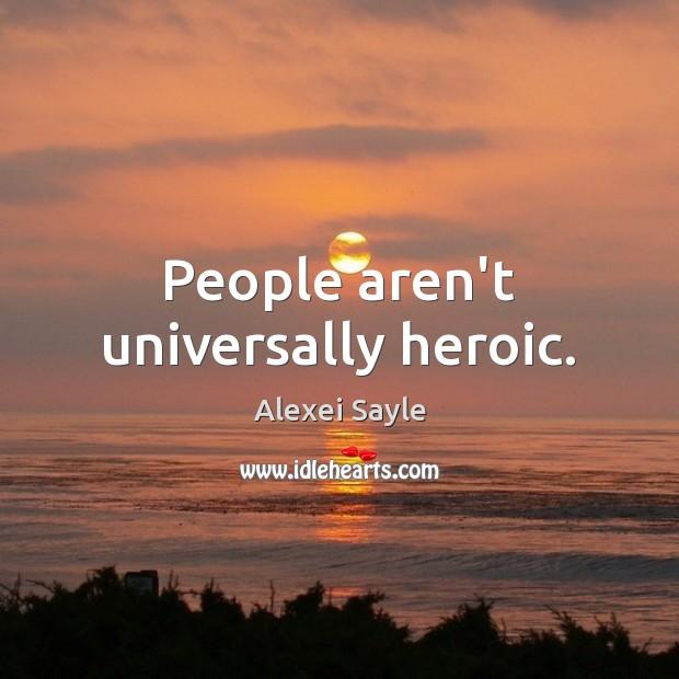 Image, People aren't universally heroic.