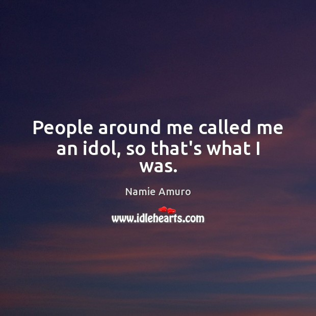 People around me called me an idol, so that's what I was. Image