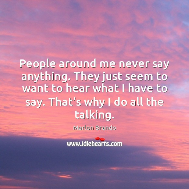 People around me never say anything. They just seem to want to Image