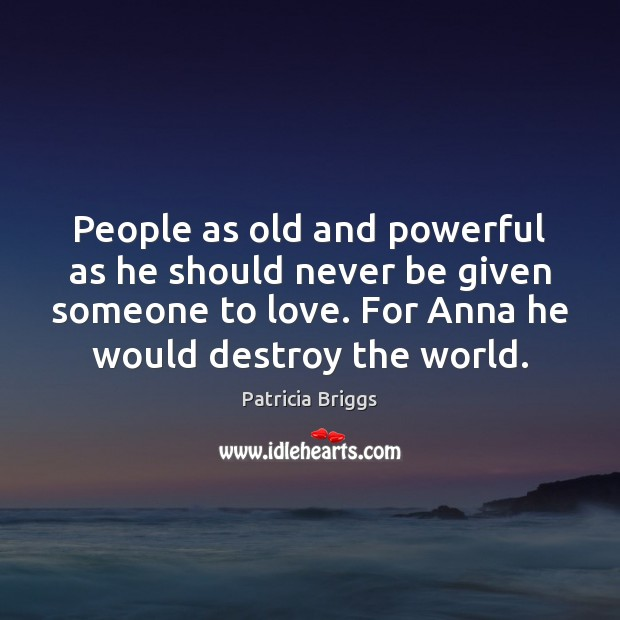 People as old and powerful as he should never be given someone Patricia Briggs Picture Quote