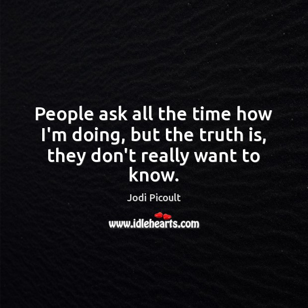 People ask all the time how I'm doing, but the truth is, they don't really want to know. Image