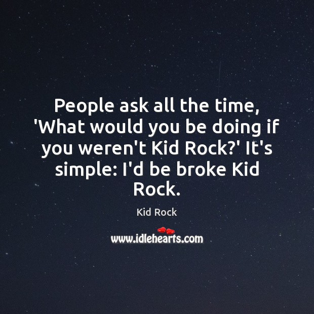 People ask all the time, 'What would you be doing if you Kid Rock Picture Quote