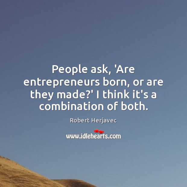 People ask, 'Are entrepreneurs born, or are they made?' I think Image
