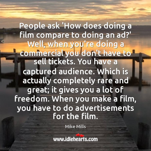 People ask 'How does doing a film compare to doing an ad? Image