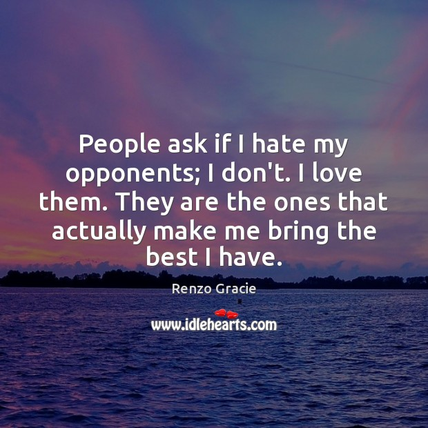 People ask if I hate my opponents; I don't. I love them. Image
