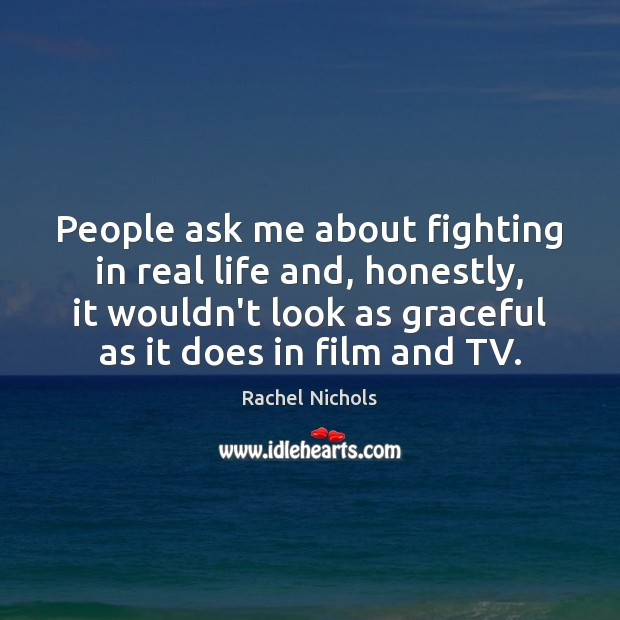 People ask me about fighting in real life and, honestly, it wouldn't Rachel Nichols Picture Quote
