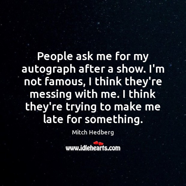 People ask me for my autograph after a show. I'm not famous, Image