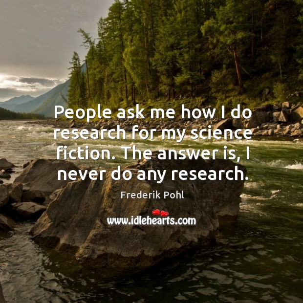 People ask me how I do research for my science fiction. The answer is, I never do any research. Image