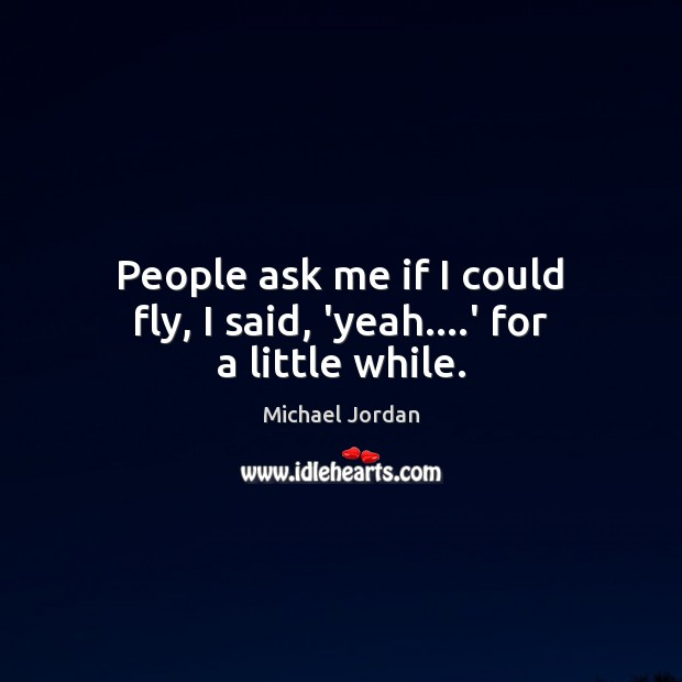 People ask me if I could fly, I said, 'yeah….' for a little while. Image