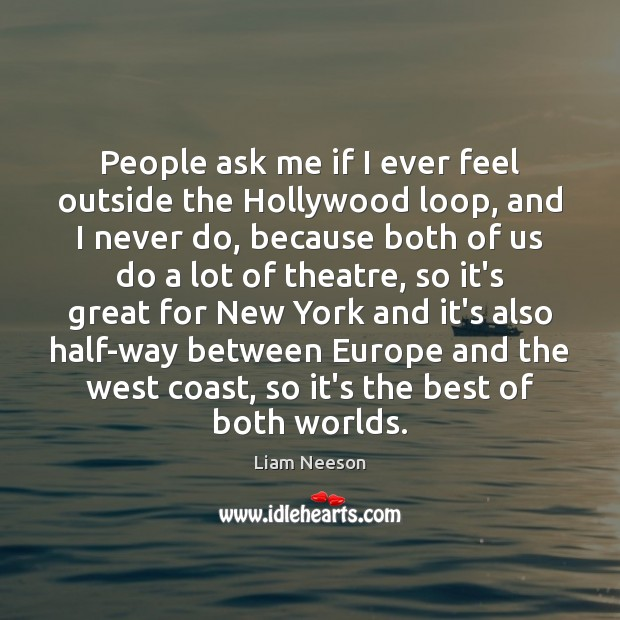 People ask me if I ever feel outside the Hollywood loop, and Image
