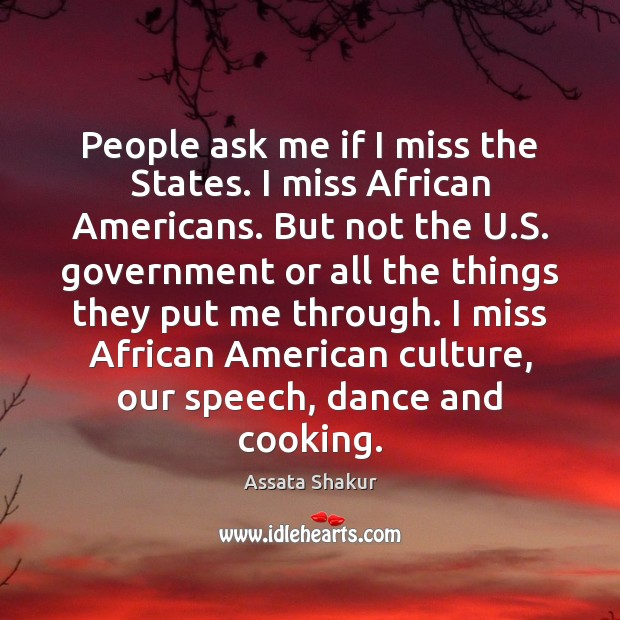 People ask me if I miss the States. I miss African Americans. Assata Shakur Picture Quote